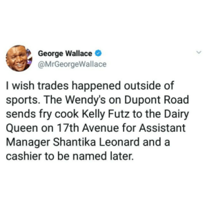 Announcing My Fast Food Free Agency by roundhipssinkships MORE MEMES: George Wallace  @MrGeorgeWallace  I wish trades happened outside of  sports. The Wendy's on Dupont Road  sends fry cook Kelly Futz to the Dairy  Queen on 17th Avenue for Assistant  Manager Shantika Leonard and a  cashier to be named later. Announcing My Fast Food Free Agency by roundhipssinkships MORE MEMES