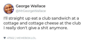 Watch out for this guy by jacobgc75 MORE MEMES: George Wallace  @MrGeorgeWallace  I'll straight up eat a club sandwich at a  cottage and cottage cheese at the club  I really don't give a shit anymore.  47562] MEMEBOX.LOL Watch out for this guy by jacobgc75 MORE MEMES