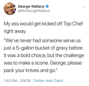 "Ass, Dank, and Memes: George Wallace  @MrGeorgeWallace  My ass would get kicked off Top Chef  right away  We've never had someone serve us  just a 5-gallon bucket of gravy before  It was a bold choice, but the challenge  was to make a scone. George, please  pack your knives and go.""  1:40 PM - 2/9/19 Twitter Web Client 5-Gallon Bucket by IAmThe90s MORE MEMES"