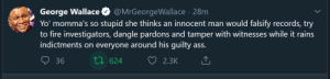 Rains: George Wallace  Yo' momma's so stupid she thinks an innocent man would falsify records, try  to fire investigators, dangle pardons and tamper with witnesses while it rains  indictments on everyone around his guilty ass.  @MrGeorgeWallace · 28m  27 624  36  2.3K