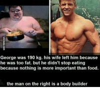 Memes, Body Builder, and 🤖: George was 190 kg. his wife left him because  he was too fat. but he didn't stop eating  because nothing is more important than food.  the man on the right is a body builder If this doesn't motivate you......