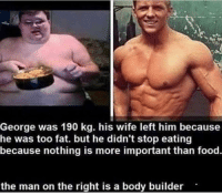 Food, Wife, and Fat: George was 190 kg. his wife left him because  he was too fat. but he didn't stop eating  because nothing is more important than food  the man on the right is a body builder <p>truly inspirational</p>
