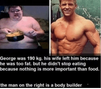 Bodies , Food, and Wife: George was 190 kg. his wife left him because  he was too fat. but he didn't stop eating  because nothing is more important than food.  the man on the right is a body builder