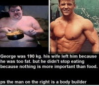 Bodies , Food, and Memes: George was 190 kg. his wife left him because  he was too fat. but he didn't stop eating  because nothing is more important than food.  ps the man on the right is a body builder Hardwork