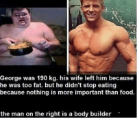 Bodies , Food, and Memes: George was 190 kg. his wife left him because  he was too fat. but he didn't stop eating  because nothing is more important than food.  the man on the right is a body builder me to