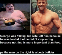 Bodies , Food, and Lmao: George was 190 kg. his wife left him because  he was too fat. but he didn't stop eating  because nothing is more important than food.  ps the man on the right is a body builder lmao