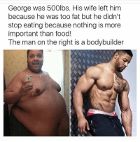 <p>Turned My Life Around (via /r/BlackPeopleTwitter)</p>: George was 500lbs. His wife left him  because he was too fat but he didn't  stop eating because nothing is more  important than food!  The man on the right is a bodybuilder <p>Turned My Life Around (via /r/BlackPeopleTwitter)</p>