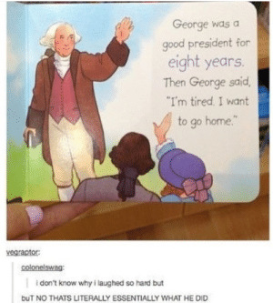 "Im tired and I want to go home.: George was a  good president for  eight years.  Then George said,  I'm tired, I want  to go home.""  vegraptor:  colonelswag  i don't know why i laughed so hard but  buT NO THATS LITERALLY ESSENTIALLY WHAT HE DID Im tired and I want to go home."