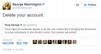 delete your account: George Washington  Follow  @General George  Delete your account.  King George  III @EnglishKing  Once vigorous measures appear to be the only means left of bringing the Americans  to a due submission to the mother country, the colonies will submit.  RETWEETS LIKES  482,038 622,759  2:27 PM-4 Jul 1776