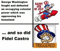 George Washington, Homeland, and Marxist: George Washington  HAPPY  fought and defeated  ATA  an occupying colonial  OF JOLY  power which was  oppressing his  homeland  and so did  Fidel Castro  TRIGGERED