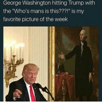 "Who's mans . .GETCHO MANS . facts noharmdone fuccdonaldtrump teamnoharmdone: George Washington hitting Trump with  the ""Who's mans is this???!"" is my  favorite picture of the week Who's mans . .GETCHO MANS . facts noharmdone fuccdonaldtrump teamnoharmdone"