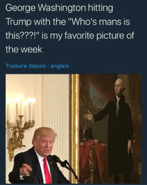 "Whos Mans: George Washington hitting  Trump with the ""Who's mans is  this???!"" is my favorite picture of  the week  Traduire depuis : anglais"