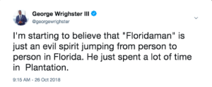 "Dank, Florida Man, and Memes: George Wrighster III  @georgewrighster  I'm starting to believe that ""Floridaman"" is  just an evil spirit jumping from person to  person in Florida. He just spent a lot of time  in Plantation.  9:15 AM -26 Oct 2018 Florida Man never sleeps. by IndependentReveal MORE MEMES"