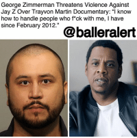 "Family, Jay, and Jay Z: George Zimmerman Threatens Violence Against  Jay Z Over Travvon Martin Documentary:""I know  how to handle people who f*ck with me, I have  since February 2012."" George Zimmerman Threatens Violence Against Jay Z Over Trayvon Martin Documentary: ""I know how to handle people who f*ck with me, I have since February 2012."" – blogged by @MsJennyb ⠀⠀⠀⠀⠀⠀⠀ ⠀⠀⠀⠀⠀⠀⠀ For some odd reason, GeorgeZimmerman is still walking the streets, bumping his gums and making headlines for his attacks on black men. Just five years after the fatal shooting of a young Trayvon Martin, his killer has threatened violence against JayZ over a documentary about the life and untimely death of Martin. ⠀⠀⠀⠀⠀⠀⠀ ⠀⠀⠀⠀⠀⠀⠀ According to @the.root , Jay Z announced that he was working behind the scenes of a 6-part documentary about Martin's life. Based on a book by attorney Lisa Bloom, the documentary, which is titled, ""Rest in Power: The TrayvonMartin Story,"" is being produced by the Harvey Weinstein-less Weinstein Company, alongside Michael Gasparro, who will create and executive-produce the project. ⠀⠀⠀⠀⠀⠀⠀ ⠀⠀⠀⠀⠀⠀⠀ However, Zimmerman has pushed back on the film, as he told The Blast that Gasparro and his production team have been harassing his parents and family members in Florida for an interview and footage. As a result, he told the publication that he wants to ""beat Jay Z"" and feed him to ""an alligator,"" just before referring to the murder of Martin, saying, ""I know how to handle people who f*ck with me, I have since February 2012."" ⠀⠀⠀⠀⠀⠀⠀ ⠀⠀⠀⠀⠀⠀⠀ According to The Blast, Zimmerman is also upset about a payment his ex-wife received for her participation in the documentary. However, he says his family has yet to receive a payment, although he refused to elaborate on their willingness to appear on film. In any case, the man is upset. However, the jury is still out on whether or not anyone cares."