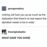 Friends, Fuck You, and Memes: georgemallory  nothing will fuck you up as much as the  realization that there's no real reason the  alphabet needs to be in order  theoriginalspike  WHAT HAVE YOU DONE Dm this to 5 friends to ruin their day 😆