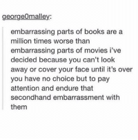 cringeeee: georgeOmalley:  embarrassing parts of books are a  million times worse than  embarrassing parts of movies i've  decided because you can't look  away or cover your face until it's over  you have no choice but to pay  attention and endure that  secondhand embarrassment with  them cringeeee