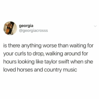 Bae, Crying, and Funny: georgia  @georgiacrosss  is there anything worse than waiting for  your curls to drop, walking around for  hours looking like taylor swift when she  loved horses and country music I'm crying😭😭 repost my bae @scousebarbiex @scousebarbiex @scousebarbiex @scousebarbiex