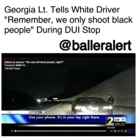 "Georgia Lt. Tells White Driver ""Remember, we only shoot black people"" During DUI Stop - blogged by @MsJennyb ⠀⠀⠀⠀⠀⠀⠀ The Cobb County police department has launched an internal investigation of Lt. GregAbbott after body cam footage obtained by Channel 2 Action News showed the officer making ""inappropriate racial comments"" during a traffic stop last year. ⠀⠀⠀⠀⠀⠀⠀ In the footage, Abbott pulled over a white female driver for a DUI. She explained to the Lt. that she was scared to move her arms to get her cellphone because ""I've just seen way too many videos of cops ... "" ⠀⠀⠀⠀⠀⠀⠀ However, Abbott stopped her mid-sentence saying, ""But you're not black. Remember, we only shoot black people,"" the Lt. said. ""Yeah. We only kill black people, right? All the videos you've seen, have you seen the black people get killed?"" ⠀⠀⠀⠀⠀⠀⠀ On Wednesday, the Chief of Police revealed that he had just learned of the recording of the incident that took place on July 2016. Abott's attorney addressed the matter in a statement. ⠀⠀⠀⠀⠀⠀⠀ ⠀⠀⠀⠀⠀⠀⠀ ""Lt. Greg Abbott is a highly respected 28-year veteran of the Cobb County Police Department,"" the lawyer said. ""He is cooperating with the department's internal investigation and will continue to do so. His comments must be observed in their totality to understand their context. He was attempting to de-escalate a situation involving an uncooperative passenger. In context, his comments were clearly aimed at attempting to gain compliance by using the passenger's own statements and reasoning to avoid making an arrest."" ⠀⠀⠀⠀⠀⠀⠀ Abbott has been placed on administrative duty.: Georgia Lt. Tells White Driver  ""Remember, we only shoot black  people"" During DUI Stop  @balleralert  Officer to woman: ""We only kill black people, right?  Posted by WSB-TV  788,060 Views  OFFICER  Use your phone. It's in your lap right there.  2  5:59 71  wably cor  @waby Georgia Lt. Tells White Driver ""Remember, we only shoot black people"" During DUI Stop - blogged by @MsJennyb ⠀⠀⠀⠀⠀⠀⠀ The Cobb County police department has launched an internal investigation of Lt. GregAbbott after body cam footage obtained by Channel 2 Action News showed the officer making ""inappropriate racial comments"" during a traffic stop last year. ⠀⠀⠀⠀⠀⠀⠀ In the footage, Abbott pulled over a white female driver for a DUI. She explained to the Lt. that she was scared to move her arms to get her cellphone because ""I've just seen way too many videos of cops ... "" ⠀⠀⠀⠀⠀⠀⠀ However, Abbott stopped her mid-sentence saying, ""But you're not black. Remember, we only shoot black people,"" the Lt. said. ""Yeah. We only kill black people, right? All the videos you've seen, have you seen the black people get killed?"" ⠀⠀⠀⠀⠀⠀⠀ On Wednesday, the Chief of Police revealed that he had just learned of the recording of the incident that took place on July 2016. Abott's attorney addressed the matter in a statement. ⠀⠀⠀⠀⠀⠀⠀ ⠀⠀⠀⠀⠀⠀⠀ ""Lt. Greg Abbott is a highly respected 28-year veteran of the Cobb County Police Department,"" the lawyer said. ""He is cooperating with the department's internal investigation and will continue to do so. His comments must be observed in their totality to understand their context. He was attempting to de-escalate a situation involving an uncooperative passenger. In context, his comments were clearly aimed at attempting to gain compliance by using the passenger's own statements and reasoning to avoid making an arrest."" ⠀⠀⠀⠀⠀⠀⠀ Abbott has been placed on administrative duty."