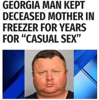 "Sex, Georgia, and Dank Memes: GEORGIA MAN KEPT  DECEASED MOTHER IN  FREEZER FOR YEARS  FOR ""CASUAL SEX"" Oh hell nah his face so wide"