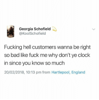 Bad, Clock, and England: Georgia Schofield  @KoolSchofield  Fucking hell customers wanna be right  so bad like fuck me why don't ye clock  in since you know so much  20/02/2018, 10:13 pm from Hartlepool, England @studentproblems is without a doubt the best student page ever🙌🏽