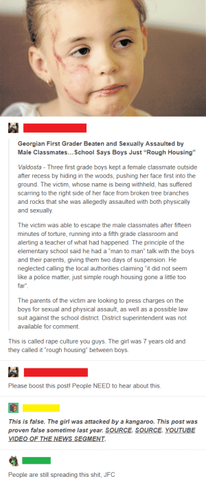 """God, News, and Parents: Georgian First Grader Beaten and Sexually Assaulted by  Male Classmates... School Says Boys Just """"Rough Housing""""  Valdosta - Three first grade boys kept a female classmate outside  after recess by hiding in the woods, pushing her face first into the  ground. The victim, whose name is being withheld, has suffered  scarring to the right side of her face from broken tree branches  and rocks that she was allegedly assaulted with both physically  and sexually.  The victim was able to escape the male classmates after fifteen  minutes of torture, running into a fifth grade classroom and  alerting a teacher of what had happened. The principle of the  elementary school said he had a """"man to man"""" talk with the boys  and their parents, giving them two days of suspension. He  neglected calling the local authorities claiming """"it did not seem  like a police matter, just simple rough housing gone a little too  far""""  The parents of the victim are looking to press charges on the  boys for sexual and physical assault, as well as a possible law  suit against the school district. District superintendent was not  available for comment.  This is called rape culture you guys. The girl was 7 years old and  they called it """"rough housing"""" between boys.  Please boost this post! People NEED to hear about this  This is false. The girl was attacked by a kangaroo. This post was  proven false sometime last year. SOURCE. SOURCE. YOUTUBE  VIDEO OF THE NEWS SEGMENT  People are still spreading this shit, JFC Thank God it was just a kangaroo attack"""