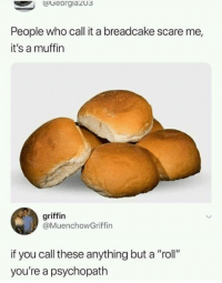 """Dank, Scare, and 🤖: (Georgiaz03  People who call it a breadcake scare me,  it's a muffin  griffin  @MuenchowGriffin  if you call these anything but a """"roll""""  you're a psychopath"""