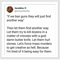 "God, Guns, and Hell: Geraldine  @everywhereist  ""If we ban guns they will just find  another way.""  Then let them find another way.  Let them try to kill dozens in a  matter of minutes with a god-  damn butter knife. Let them hurl  stones. Let's force mass murders  to get creative as hell. Because  I'm tired of it being easy for them. Snowflakes"
