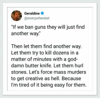 "God, Guns, and Hell: Geraldine  @everywhereist  ""If we ban guns they will just find  another way.""  Then let them find another way.  Let them try to kill dozens in a  matter of minutes with a god-  damn butter knife. Let them hurl  stones. Let's force mass murders  to get creative as hell. Because  I'm tired of it being easy for them. (W)"