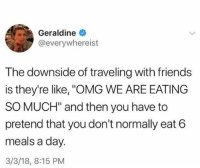 "Friends, Omg, and Girl Memes: Geraldine  @everywhereist  The downside of traveling with friends  is they're like, ""OMG WE ARE EATING  SO MUCH"" and then you have to  pretend that you don't normally eat 6  meals a day  3/3/18, 8:15 PM Find yourself a friend that eats"
