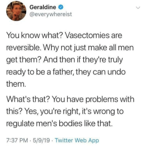 Bodies , Shit, and Twitter: Geraldine  @everywhereist  You know what? Vasectomies are  reversible. Why not just make all men  get them? And then if they're truly  ready to be a father, they can undo  them.  What's that? You have problems with  this? Yes, you're right, it's wrong to  regulate men's bodies like that.  7:37 PM 5/9/19 Twitter Web App you'll have to kill me before I do that shit