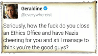 That is what I was telling you before #TheSkepDick: Geraldine  hereist  Seriously, how the fuck do you close  an Ethics office and have Nazis  cheering for you and still manage to  think you're the good guys? That is what I was telling you before #TheSkepDick
