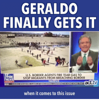 Fire, Memes, and News: GERALDO  FINALLY GETS IT  T JUANA,  SUNADAY MEXICO  U.S. BORDER AGENTS FIRE TEAR GAS TO  STOP MIGRANTS FROM BREACHING BORDER  FOX  NEWS  2:03 PT  THE FIV  CLAIMS AT GENE EDITING CONFERENCE IN HONG KONG THAT  when it comes to this issue Kudos to Geraldo Rivera for realizing that human decency trumps Trump.