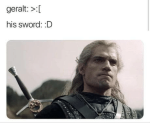 They pulled out a sneaky on ya.: geralt: >:[  his sword: :D They pulled out a sneaky on ya.