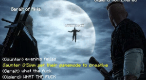 Greatest cross-over in gaming history: Geralt of Rivia  Baunter 0'Dirm  <Gaunter> evening fellas  Gaunter 0'Dimm set their gamemode to creative  KGeralt> what the fuck  KOlgierd> WHAT THE FUCK  ciriposting Greatest cross-over in gaming history