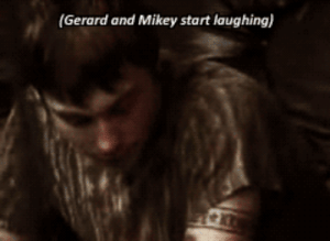 Laughing, Mikey, and And: (Gerard and Mikey start laughing