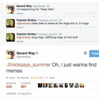 "i really don't want to go to work today: Gerard Way  agerardway 6h  I'm researching the ""Deep Web""  Details  Captain Smiles  nicksays summer.6h  Deep Web is where all the illegal shit is, it's huge  Details  Captain Smiles  anicksays summer 6h  @gerardway drug rings, trafficking rings, all that stuff  Details  Gerard Way  Follow  @gerardway  @nicksays summer Oh, I just wanna find  memes  4h Reply ta Retweet Favorited More  RETWEETS FAVORITES  329  10:00 AM 27 May 2014 i really don't want to go to work today"