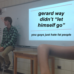 "Gerard Way: gerard way  didn't ""let  himself go""  you quvs just hate fat people"