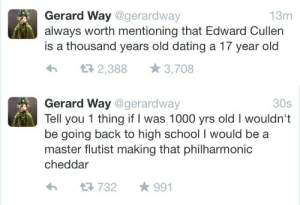 dmoll466: houseofwolvcs: gerard's valuable insight on twilight.  philharmonic cheddar.  : Gerard Way @gerardway  always worth mentioning that Edward Cullen  is a thousand years old dating a 17 year old  13m  2,388  3,708   Gerard Way @gerardway  Tell you 1 thing if I was 1000 yrs old I wouldn't  be going back to high school I would be  master flutist making that philharmonic  30s  cheddar  991  732 dmoll466: houseofwolvcs: gerard's valuable insight on twilight.  philharmonic cheddar.