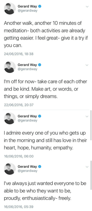 Love, Tumblr, and Blog: Gerard Way  @gerardway  Another walk, another 10 minutes of  meditation- both activities are already  getting easier. I feel great- give it a try if  you can.  24/06/2016, 18:38   Gerard Way  @gerardway  I'm off for now- take care of each other  and be kind. Make art, or words, or  things, or simply dreams.  22/06/2016, 20:37   Gerard Way  @gerardway  I admire every one of you who gets up  in the morning and still has love in their  heart, hope, humanity, empathy.  16/06/2016, 06:00   Gerard Way  @gerardway  I've always just wanted everyone to be  able to be who they want to be,  proudly, enthusiastically- freely.  16/06/2016, 05:39 mymychemobsession:Have some positivity from Gerard to brighten your day