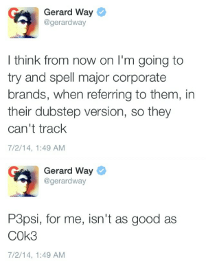 Dubstep, Tumblr, and Blog: Gerard Way  @gerardway  I think from now on I'm going to  try and spell major corporate  brands, when referring to them, in  their dubstep version, so they  can't track  7/2/14, 1:49 AM   Gerard Way  @gerardway  P3psi, for me, isn't as good as  COk3  7/2/14, 1:49 AM fauxhawks:  GERARD