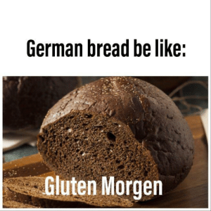 It do be like dat: German bread be like:  Gluten Morgen It do be like dat