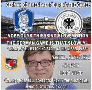 "laughoutloud-club:  Even we knew we screwed up: GERMAN COMMENTATOR DURING THE GAME  -NOPE-GUYSTHISPISINO LOW MOTION  THE GERMAN GAME IS THAT SLOWLY  THERE IS OZIL WATCHING SADLY AT HIS MISSED PASS  KHEDIRA PLAYING LIKEA  AMATEUR IN  THE 85th MINUTE  10  OZIL HAS MORE BALL CONTACTS THAN IN THE FIRST GAME.  IM NOT SURE IF THIS IS GOOD"" laughoutloud-club:  Even we knew we screwed up"