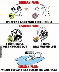 True story! 😁😂 🔻LINK IN OUR BIO! ⚽️🔥: GERMAN FANS:  09  WE WANT A GERMAN FINAL IN UCL  SPANISH FANS:  I HOPE  I HOPE BARCA  GETS KNOCKED OUT  REAL MADRID LOSE  Premier  ENGLISH FANS:  WE JUST HOPE ANY TEAM REACHES THE SEMI-FINALS True story! 😁😂 🔻LINK IN OUR BIO! ⚽️🔥