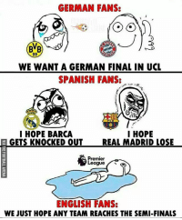 True Story 😀: GERMAN FANS:  09  WE WANT A GERMAN FINAL IN UCL  SPANISH FANS:  I HOPE  I HOPE BARCA  GETS KNOCKED OUT  REAL MADRID LOSE  remier  eague  ENGLISH FANS:  WE JUST HOPE ANY TEAM REACHES THE SEMI-FINALS True Story 😀