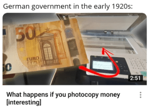It's inflation time: German government in the early 1920s:  150  EURO  EYPO  EBPO  BUGM  2:51  What happens if you photocopy money  [interesting] It's inflation time