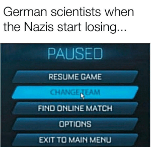 🇩🇪🛫___________🛬🇺🇸: German scientists when  the Nazis start losing...  PAUSED  RESUME GAME  CHANGETEAM  FIND ONLINE MATCH  OPTIONS  EXIT TO MAIN MENU 🇩🇪🛫___________🛬🇺🇸