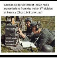 "Memes, Radio, and Indian: German solders intercept Indian radio  transmissions from the Indian 8th division  at Pescara (Circa 1943 colorized)  ""Helo butifu  pleez send  bobs and.  egana piCS War truly is harrowing."