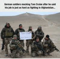 <p>Mocking Tom Cruise.</p>: German soldiers mocking Tom Cruise after he said  his job is just as hard as fighting in Afghanistan..  lom Cruise  Never heordf <p>Mocking Tom Cruise.</p>