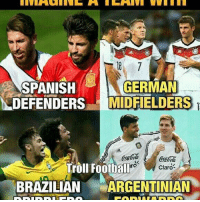 Football, Memes, and Soccer: GERMAN  SPANISH  DEFENDERS MIDFIELDERS  Troll Football  ro  Claro  BRAZILIAN  ARGENTINIAN It would be Unstoppable 🔥 Follow @instatroll.soccer