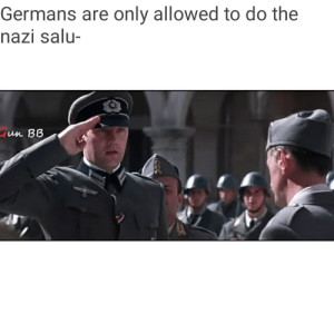History, Nazi, and Wait: Germans are only allowed to do the  nazi salu-  un BB Wait thats illegal